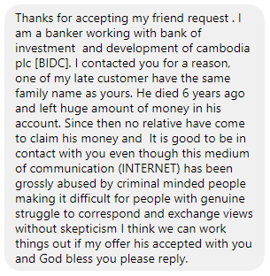 Thanks for accepting my friend request. I am a banker working with bank of investment and development of cambodia plc [BIDC]. I contacted you for a reason, one of my late customer have the same family name as yours. He died 6 years ago and left huge amount of money in his account. Since then no relative have come to claim his money and  It is good to be in contact with you even though this medium of communication (INTERNET) has been grossly abused by criminal minded people making it difficult for people with genuine struggle to correspond and exchange views without skepticism I think we can work things out if my offer his accepted with you and God bless you please reply.