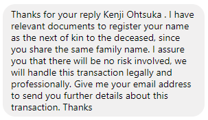 Thanks for your reply Kenji Ohtsuka. I have relevant documents to register your name as the next of kin to the deceased, since you share the same family name. I assure you that there will be no risk involved, we will handle this transaction legally and professionally. Give me your email address to send you further details about this transaction. Thanks